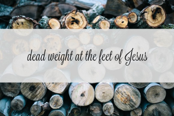 dead weight at the feet of Jesus