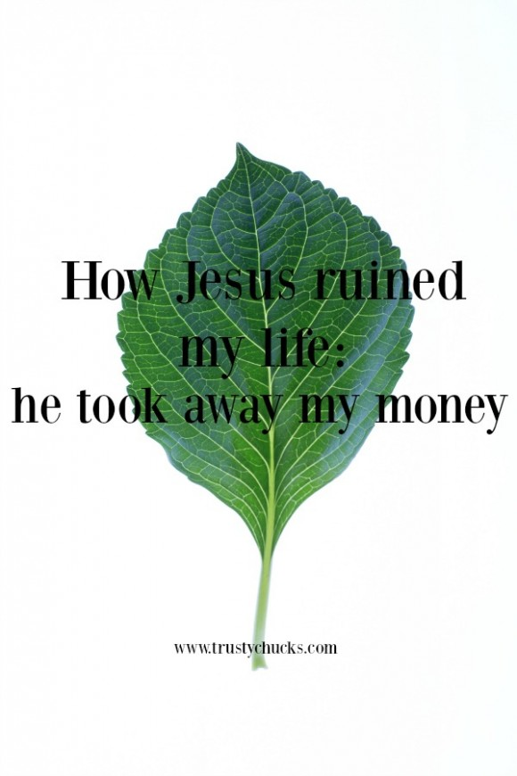 how Jesus ruined my life he took away my money