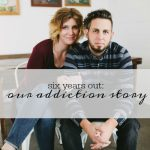 six years out our addiction story